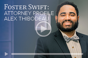 attorney Alex Thibodeau video about why he chose Foster Swift
